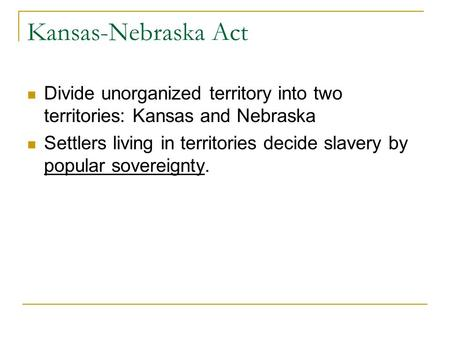 Kansas-Nebraska Act Divide unorganized territory into two territories: Kansas and Nebraska Settlers living in territories decide slavery by popular sovereignty.