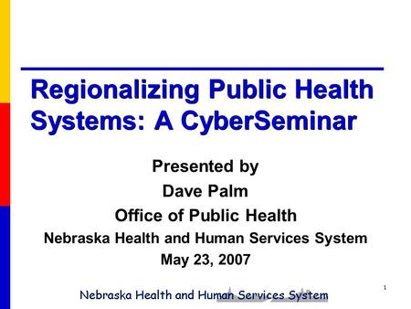 1 Regionalizing Public Health Systems: A CyberSeminar Presented by Dave Palm Office of Public Health Nebraska Health and Human Services System May 23,