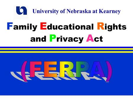 F amily E ducational R ights and P rivacy A ct University of Nebraska at Kearney.