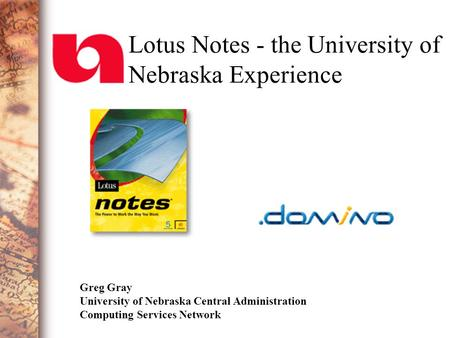 Lotus Notes - the University of Nebraska Experience Greg Gray University of Nebraska Central Administration Computing Services Network.
