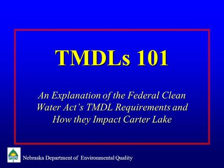 Nebraska Department of Environmental Quality TMDLs 101 An Explanation of the Federal Clean Water Act's TMDL Requirements and How they Impact Carter Lake.