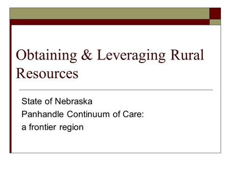 Obtaining & Leveraging Rural Resources State of Nebraska Panhandle Continuum of Care: a frontier region.