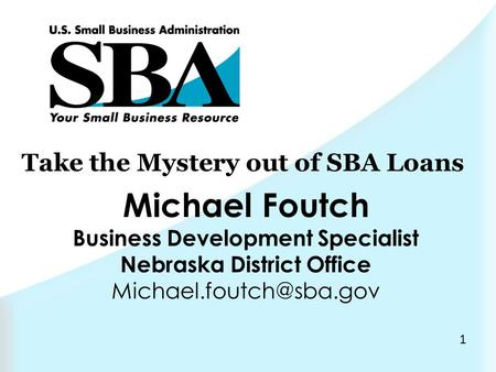 1 Take the Mystery out of SBA Loans Michael Foutch Business Development Specialist Nebraska District Office