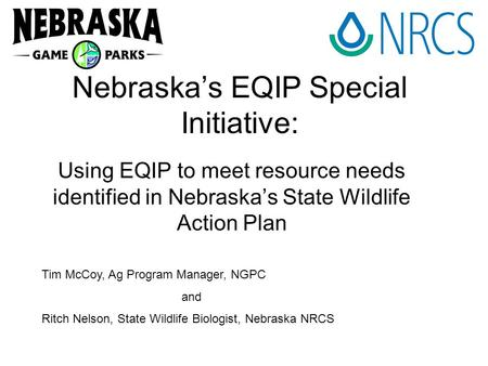Nebraska's EQIP Special Initiative: Using EQIP to meet resource needs identified in Nebraska's State Wildlife Action Plan Tim McCoy, Ag Program Manager,
