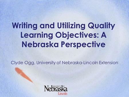 Writing and Utilizing Quality Learning Objectives: A Nebraska Perspective Clyde Ogg, University of Nebraska-Lincoln Extension.