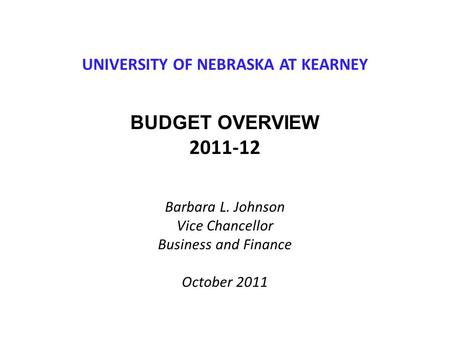 UNIVERSITY OF NEBRASKA AT KEARNEY BUDGET OVERVIEW 2011-12 Barbara L. Johnson Vice Chancellor Business and Finance October 2011.