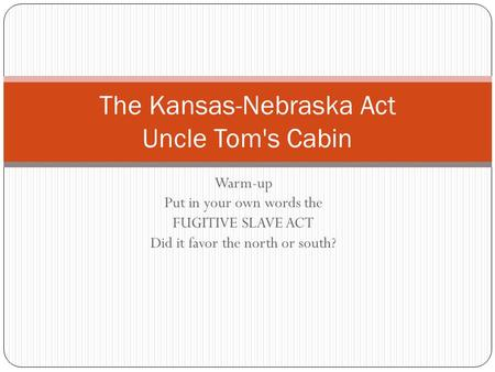 Warm-up Put in your own words the FUGITIVE SLAVE ACT Did it favor the north or south? The Kansas-Nebraska Act Uncle Tom's Cabin.