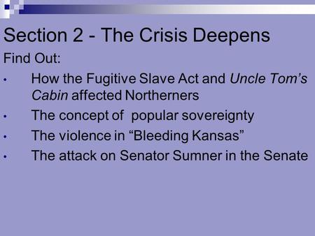 Section 2 - The Crisis Deepens Find Out: How the Fugitive Slave Act and Uncle Tom's Cabin affected Northerners The concept of popular sovereignty The violence.