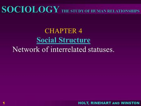 THE STUDY OF HUMAN RELATIONSHIPS SOCIOLOGY HOLT, RINEHART AND WINSTON 1 CHAPTER 4 Social Structure Network of interrelated statuses. Social Structure.