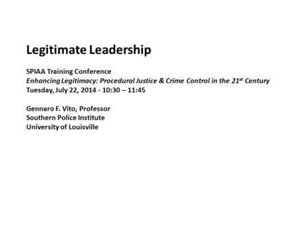 Legitimate Leadership SPIAA Training Conference Enhancing Legitimacy: Procedural Justice & Crime Control in the 21 st Century Tuesday, July 22, 2014 -