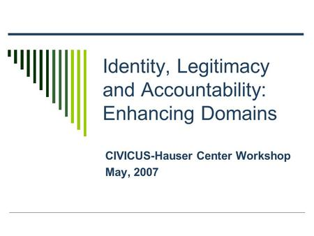 Identity, Legitimacy and Accountability: Enhancing Domains CIVICUS-Hauser Center Workshop May, 2007.