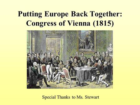 Putting Europe Back Together: Congress of Vienna (1815) Special Thanks to Ms. Stewart.
