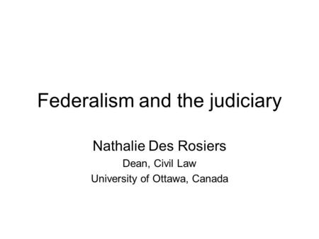 Federalism and the judiciary Nathalie Des Rosiers Dean, Civil Law University of Ottawa, Canada.