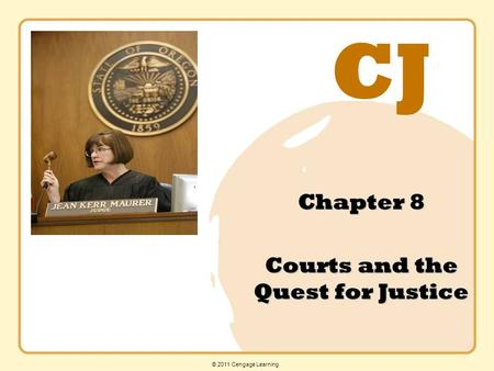 CJ © 2011 Cengage Learning Chapter 8 Courts and the Quest for Justice.