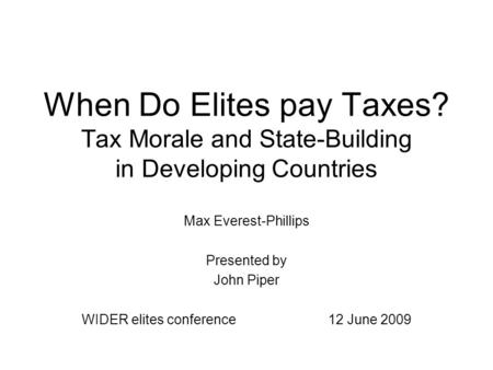 When Do Elites pay Taxes? Tax Morale and State-Building in Developing Countries Max Everest-Phillips Presented by John Piper WIDER elites conference 12.