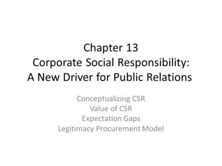 Chapter 13 Corporate Social Responsibility: A New Driver for Public Relations Conceptualizing CSR Value of CSR Expectation Gaps Legitimacy Procurement.