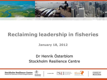 Welcome to Stockholm Resilience Centre – Research for Governance of Social-Ecological Systems Reclaiming leadership in fisheries January 18, 2012 Dr Henrik.