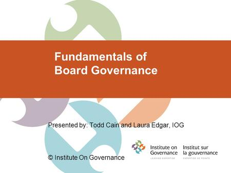 Fundamentals of Board Governance Presented by: Todd Cain and Laura Edgar, IOG © Institute On Governance.