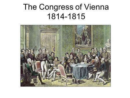 The Congress of Vienna 1814-1815. Congress of Vienna 1814-1815 Concerned about the spread of nationalism and ideas of the Rights of Man spread by the.