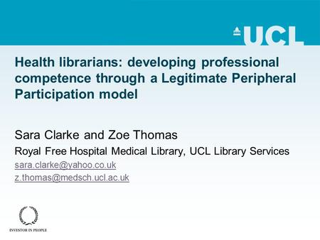Health librarians: developing professional competence through a Legitimate Peripheral Participation model Sara Clarke and Zoe Thomas Royal Free Hospital.