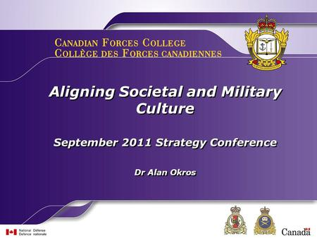 Aligning Societal and Military Culture September 2011 Strategy Conference Dr Alan Okros Aligning Societal and Military Culture September 2011 Strategy.