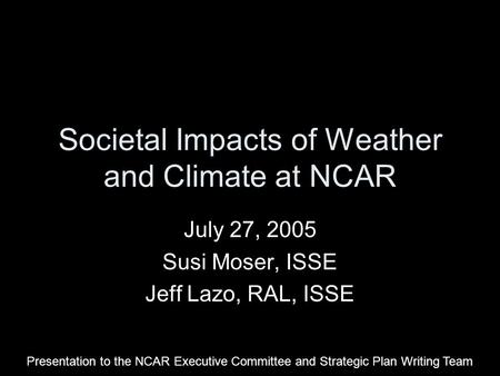 Societal Impacts of Weather and Climate at NCAR July 27, 2005 Susi Moser, ISSE Jeff Lazo, RAL, ISSE Presentation to the NCAR Executive Committee and Strategic.