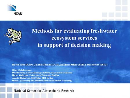 Methods for evaluating freshwater ecosystem services in support of decision making David Yates (RAP), Claudia Tebaldi (CGD), Kathleen Miller (ESIG), Susi.