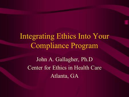 Integrating Ethics Into Your Compliance Program John A. Gallagher, Ph.D Center for Ethics in Health Care Atlanta, GA.