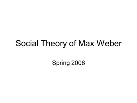 Social Theory of Max Weber Spring 2006. RATIONAL NONRATIONAL COLLECTIVE INDIVIDUAL Alienation  commodity fetishism Marx surplus value  class conflict.