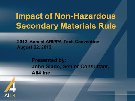 1 Impact of Non-Hazardous Secondary Materials Rule 2012 Annual ARIPPA Tech Convention August 22, 2012 Presented by: John Slade, Senior Consultant, All4.