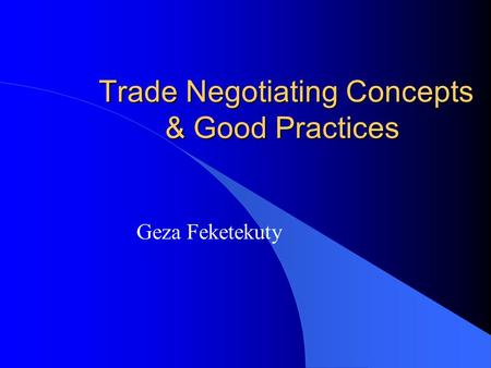 Trade Negotiating Concepts & Good Practices Trade Negotiating Concepts & Good Practices Geza Feketekuty.