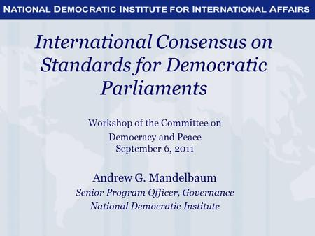 International Consensus on Standards for Democratic Parliaments Workshop of the Committee on Democracy and Peace September 6, 2011 Andrew G. Mandelbaum.