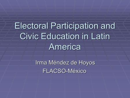 <strong>Electoral</strong> Participation <strong>and</strong> Civic Education in Latin America Irma Méndez de Hoyos Irma Méndez de HoyosFLACSO-México.