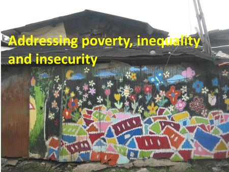 Addressing poverty, inequality and insecurity. Structure of my presentation Insecurity, poverty and inequality – the scale and the nature Pro-poor politics.