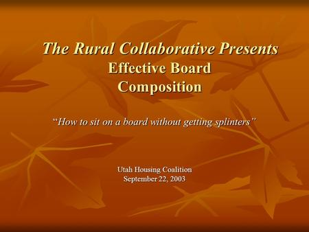 "The Rural Collaborative Presents Effective Board Composition ""How to sit on a board without getting splinters"" Utah Housing Coalition September 22, 2003."