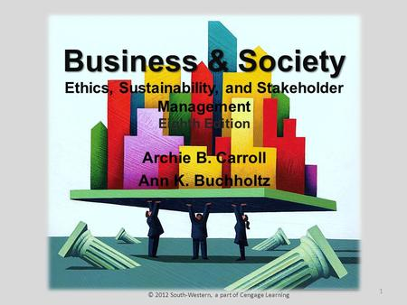 Business & Society Business & Society Ethics, Sustainability, and Stakeholder Management Eighth Edition Archie B. Carroll Ann K. Buchholtz © 2012 South-Western,