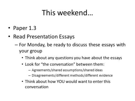 This weekend… Paper 1.3 Read Presentation Essays – For Monday, be ready to discuss these essays with your group Think about any questions you have about.