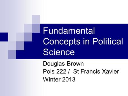 Fundamental Concepts in Political Science Douglas Brown Pols 222 / St Francis Xavier Winter 2013.