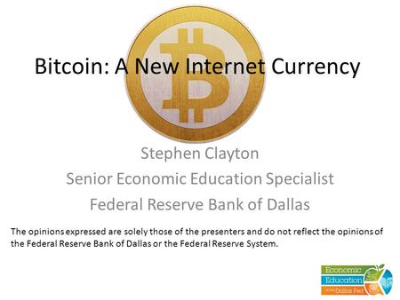Bitcoin: A New Internet Currency Stephen Clayton Senior Economic Education Specialist Federal Reserve Bank of Dallas The opinions expressed are solely.