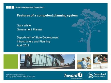 Features of a competent planning system Gary White Government Planner Department of State Development, Infrastructure and Planning April 2012.