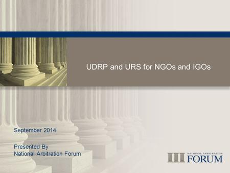 UDRP and URS for NGOs and IGOs September 2014 Presented By National Arbitration Forum.