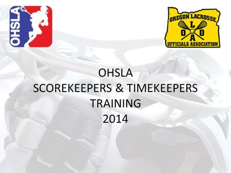 OHSLA SCOREKEEPERS & TIMEKEEPERS TRAINING 2014. Agenda Introduction Purpose / Objectives Overview Lacrosse Terminology Timekeeper Role Scorekeeper Role.
