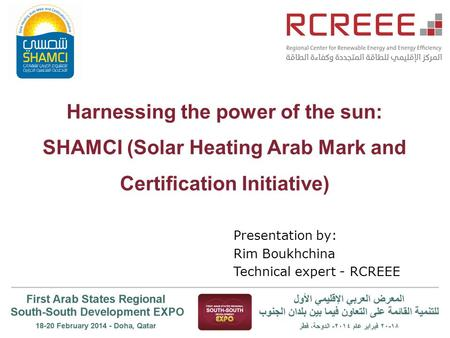 Harnessing the power of the sun: SHAMCI (Solar Heating Arab Mark and Certification Initiative) Presentation by: Rim Boukhchina Technical expert - RCREEE.
