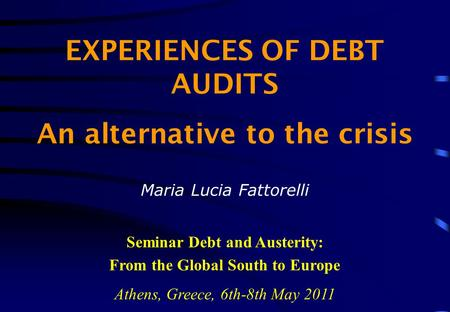 EXPERIENCES OF DEBT AUDITS An alternative to the crisis Maria Lucia Fattorelli Seminar Debt and Austerity: From the Global South to Europe Athens, Greece,