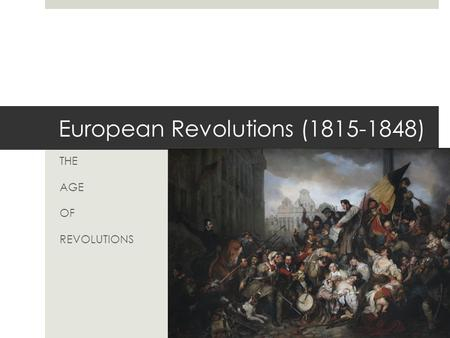 European Revolutions (1815-1848) THE AGE OF REVOLUTIONS.
