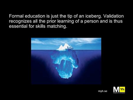 Myh.se Formal education is just the tip of an iceberg. Validation recognizes all the prior learning of a person and is thus essential for skills matching.