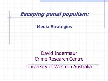 David Indermaur Crime Research Centre University of Western Australia Escaping penal populism: Media Strategies.