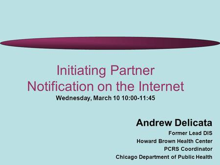 Initiating Partner Notification on the Internet Wednesday, March 10 10:00-11:45 Andrew Delicata Former Lead DIS Howard Brown Health Center PCRS Coordinator.