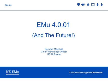 Collections Management Museums EMu 4.0 EMu 4.0.01 (And The Future!) Bernard Marshall Chief Technology Officer KE Software.
