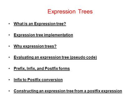 Expression Trees What is an Expression tree? Expression tree implementation Why expression trees? Evaluating an expression tree (pseudo code) Prefix, Infix,